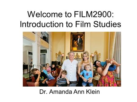 Welcome to FILM2900: Introduction to Film Studies Dr. Amanda Ann Klein.