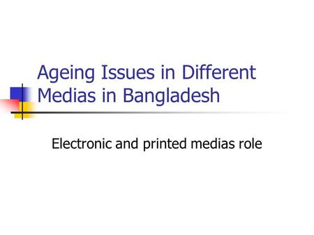 Ageing Issues in Different Medias in Bangladesh Electronic and printed medias role.