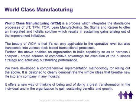 World Class Manufacturing World Class Manufacturing (WCM) is a process which integrates the standalone processes of JIT, TPM, TQM, Lean Manufacturing,