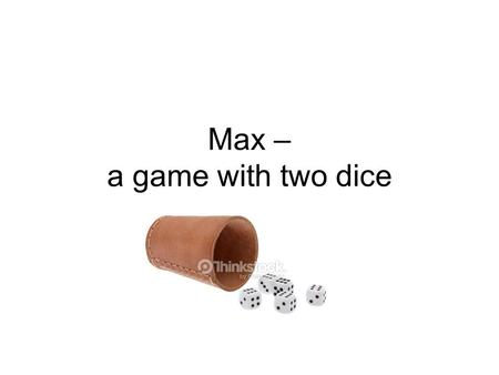 Max – a game with two dice. Preparations You need a dice cup and two dice. There's no limit to the number of players. You just have to be the best bluffer.
