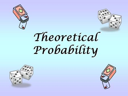 Theoretical Probability. Turn to textbook page 239 to play Never a Six. (See handout for game board.)