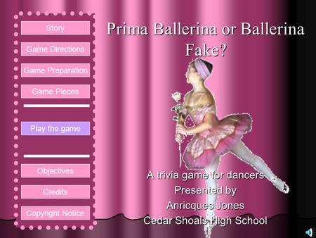 Prima Ballerina or Ballerina Fake? A trivia game for dancers Presented by Anricques Jones Cedar Shoals High School Play the game Game Directions Story.