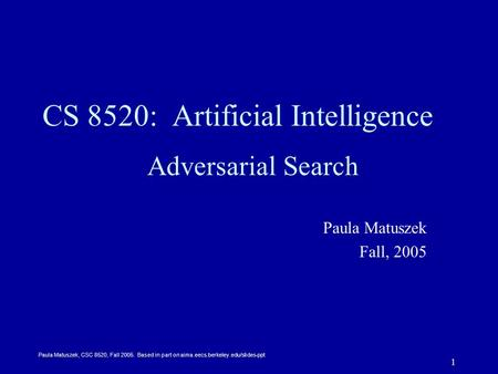 Paula Matuszek, CSC 8520, Fall 2005. Based in part on aima.eecs.berkeley.edu/slides-ppt 1 CS 8520: Artificial Intelligence Adversarial Search Paula Matuszek.