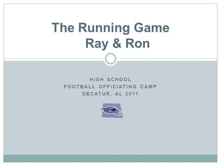 HIGH SCHOOL FOOTBALL OFFICIATING CAMP DECATUR, AL 2011 The Running Game Ray & Ron.