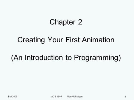 Fall 2007ACS-1805 Ron McFadyen1 Chapter 2 Creating Your First Animation (An Introduction to Programming)