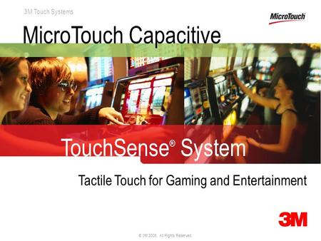 3M Touch Systems © 3M 2008. All Rights Reserved. MicroTouch Capacitive TouchSense ® System Tactile Touch for Gaming and Entertainment.