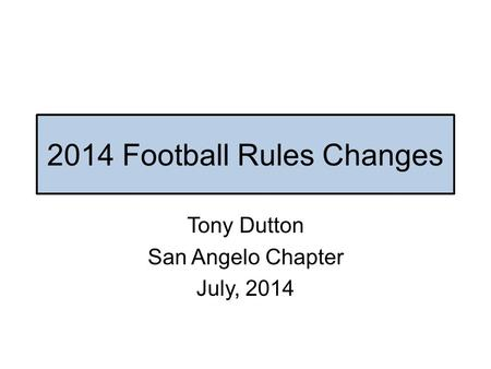 2014 Football Rules Changes Tony Dutton San Angelo Chapter July, 2014.