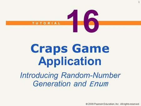 T U T O R I A L  2009 Pearson Education, Inc. All rights reserved. 1 16 Craps Game Application Introducing Random-Number Generation and Enum.