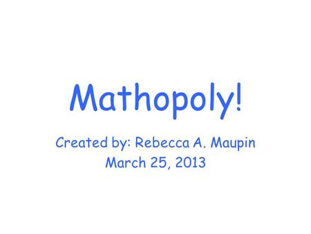 Mathopoly! Created by: Rebecca A. Maupin March 25, 2013.