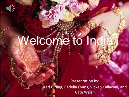 Welcome to India Presentation by: Karl Girling, Cadelia Evans, Vickeh Callaway, and Cate Walsh.