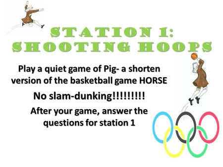 STATION 1: Shooting Hoops Play a quiet game of Pig- a shorten version of the basketball game HORSE No slam-dunking!!!!!!!!! After your game, answer the.