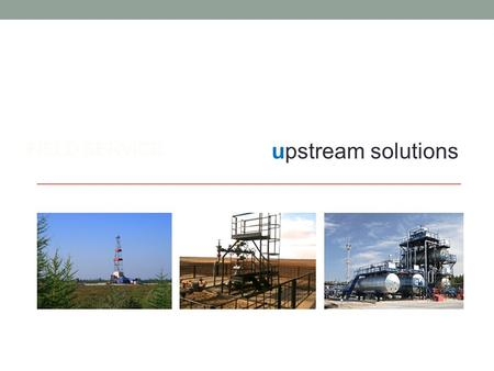 FIELD SERVICE upstream solutions. statement of capability We deliver reservoir, well, and integrated field management services to the upstream oil and.