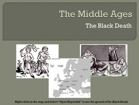 "The Black Death Right click on the map and select ""Open Hyperlink"" to see the spread of the Black Death."