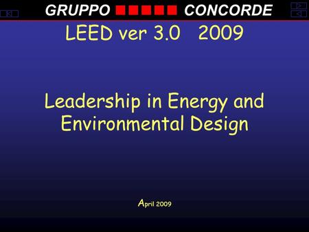 GRUPPOCONCORDE LEED ver 3.0 2009 Leadership in Energy and Environmental Design A pril 2009.