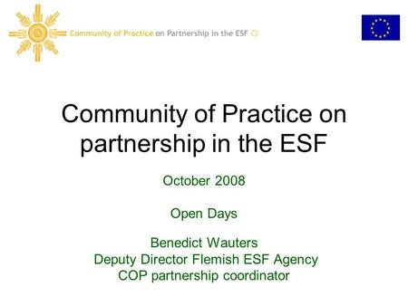 Community of Practice on partnership in the ESF October 2008 Open Days Benedict Wauters Deputy Director Flemish ESF Agency COP partnership coordinator.