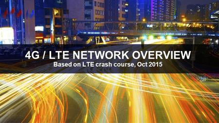 4G / LTE NETWORK OVERVIEW Based on LTE crash course, Oct 2015.