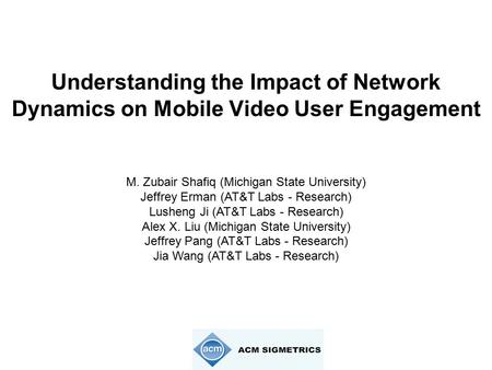 Understanding the Impact of Network Dynamics on Mobile Video User Engagement M. Zubair Shafiq (Michigan State University) Jeffrey Erman (AT&T Labs - Research)