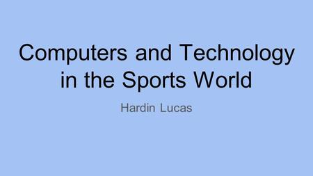 Computers and Technology in the Sports World Hardin Lucas.