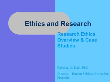 Ethics and Research Research Ethics Overview & Case Studies Rebecca W. Dahl, PhD Director – Human Subjects Protection Program.