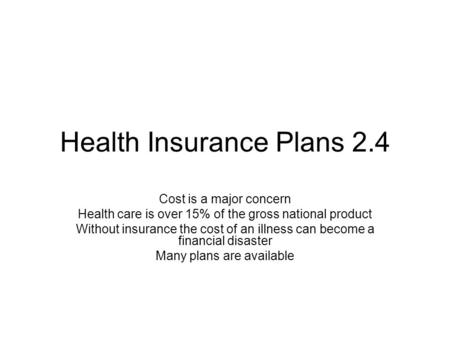 Health Insurance Plans 2.4 Cost is a major concern Health care is over 15% of the gross national product Without insurance the cost of an illness can become.
