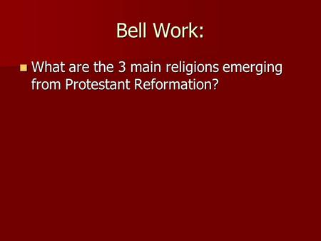 Bell Work: What are the 3 main religions emerging from Protestant Reformation? What are the 3 main religions emerging from Protestant Reformation?