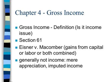Chapter 4 - Gross Income n Gross Income - Definition (Is it income issue) n Section 61 n Eisner v. Macomber (gains from capital or labor or both combined)