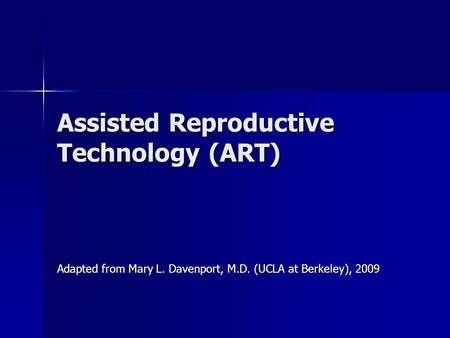 Assisted Reproductive Technology (ART) Adapted from Mary L. Davenport, M.D. (UCLA at Berkeley), 2009.
