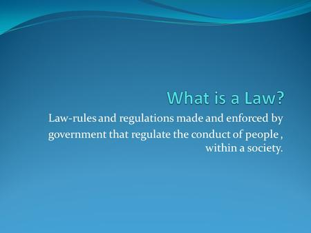What is a Law? Law-rules and regulations made and enforced by