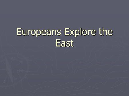 "Europeans Explore the East. ""For God, Glory, and Gold"" ► European rulers sought fame, fortune, and the opportunity to Christianize foreign lands.  What."