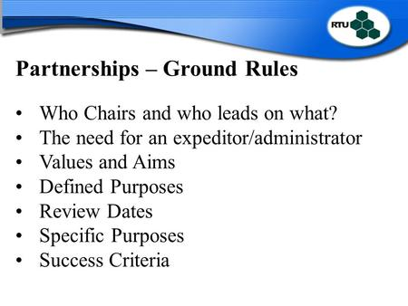 Partnerships – Ground Rules Who Chairs and who leads on what? The need for an expeditor/administrator Values and Aims Defined Purposes Review Dates Specific.