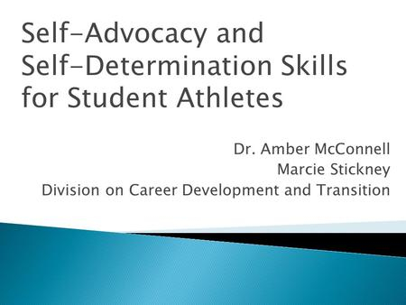 Self-Advocacy and Self-Determination Skills for Student Athletes Dr. Amber McConnell Marcie Stickney Division on Career Development and Transition.