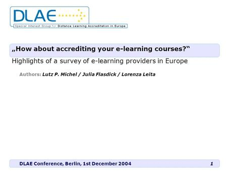 "DLAE Conference, Berlin, 1st December 2004 Authors: Lutz P. Michel / Julia Flasdick / Lorenza Leita 1 ""How about accrediting your e-learning courses?"""