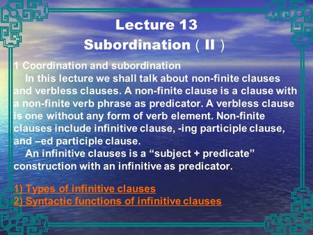 Lecture 13 Subordination ( II ) 1 Coordination and subordination In this lecture we shall talk about non-finite clauses and verbless clauses. A non-finite.