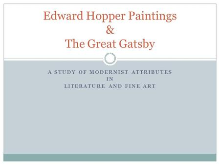 A STUDY OF MODERNIST ATTRIBUTES IN LITERATURE AND FINE ART Edward Hopper Paintings & The Great Gatsby.