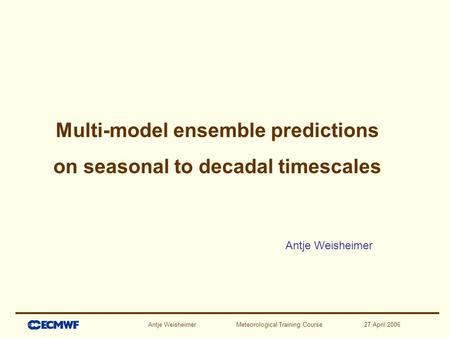 Antje Weisheimer Meteorological Training Course 27 April 2006 Antje Weisheimer Multi-model ensemble predictions on seasonal to decadal timescales.