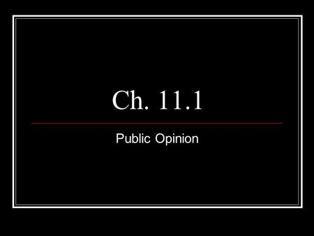 Ch. 11.1 Public Opinion. Forming Public Opinion Public opinion includes the ideas and attitudes that most people hold about elected officials, candidates,