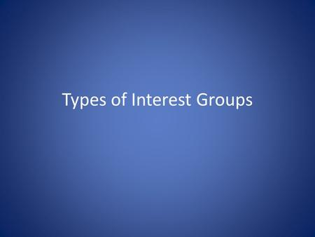 Types of Interest Groups. Economic Interests – Labor – Agriculture – Business Environmental Interests Equality Interests Consumer and Public Interest.