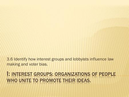 3.6 Identify how interest groups and lobbyists influence law making and voter bias.