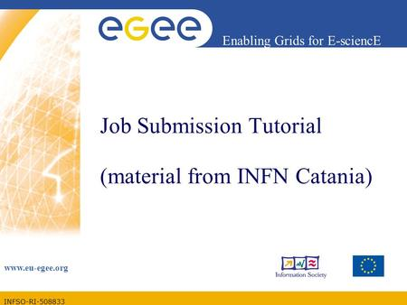 INFSO-RI-508833 Enabling Grids for E-sciencE www.eu-egee.org Job Submission Tutorial (material from INFN Catania)
