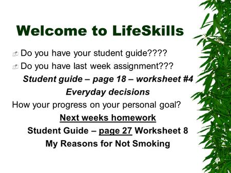 Welcome to LifeSkills  Do you have your student guide????  Do you have last week assignment??? Student guide – page 18 – worksheet #4 Everyday decisions.