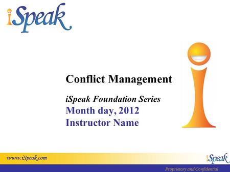 Www.iSpeak.com Proprietary and Confidential Conflict Management iSpeak Foundation Series Month day, 2012 Instructor Name.