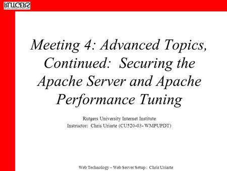 Web Technology – Web Server Setup : Chris Uriarte Meeting 4: Advanced Topics, Continued: Securing the Apache Server and Apache Performance Tuning Rutgers.