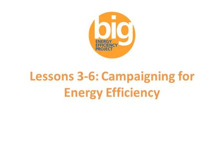 Lessons 3-6: Campaigning for Energy Efficiency. Supporters of the Big Energy Efficiency Project.