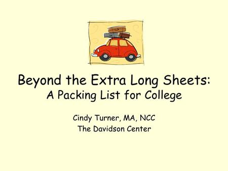 Beyond the Extra Long Sheets: A Packing List for College Cindy Turner, MA, NCC The Davidson Center.
