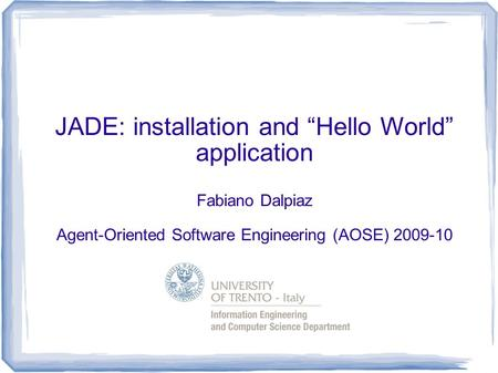 "JADE: installation and ""Hello World"" application Fabiano Dalpiaz Agent-Oriented Software Engineering (AOSE) 2009-10."