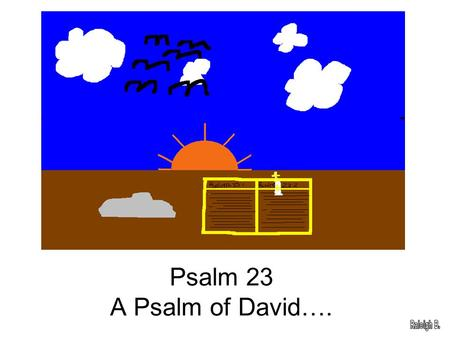 Psalm 23 A Psalm of David….. The Lord is my shepherd,