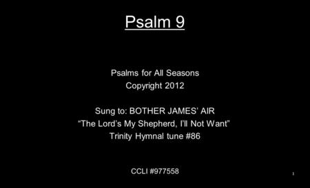 "Psalm 9 Psalms for All Seasons Copyright 2012 Sung to: BOTHER JAMES' AIR ""The Lord's My Shepherd, I'll Not Want"" Trinity Hymnal tune #86 CCLI #977558 1."