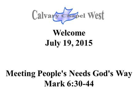 Welcome July 19, 2015 Meeting People's Needs God's Way Mark 6:30-44.
