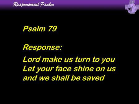 Responsorial Psalm Psalm 79 Response: Lord make us turn to you Let your face shine on us and we shall be saved.
