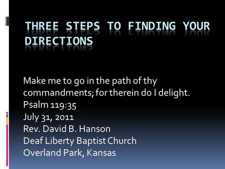 Make me to go in the path of thy commandments; for therein do I delight. Psalm 119:35 July 31, 2011 Rev. David B. Hanson Deaf Liberty Baptist Church Overland.